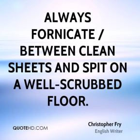 Christopher Fry - Always fornicate / Between clean sheets and spit on a well-scrubbed floor.