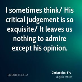 Christopher Fry - I sometimes think/ His critical judgement is so exquisite/ It leaves us nothing to admire except his opinion.