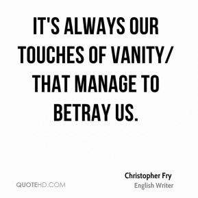 Christopher Fry - It's always our touches of vanity/ That manage to betray us.