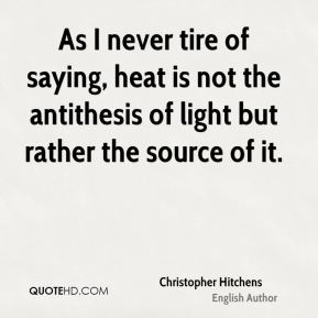 Christopher Hitchens - As I never tire of saying, heat is not the antithesis of light but rather the source of it.
