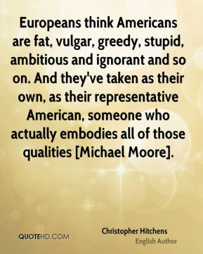 Christopher Hitchens - Europeans think Americans are fat, vulgar, greedy, stupid, ambitious and ignorant and so on. And they've taken as their own, as their representative American, someone who actually embodies all of those qualities [Michael Moore].
