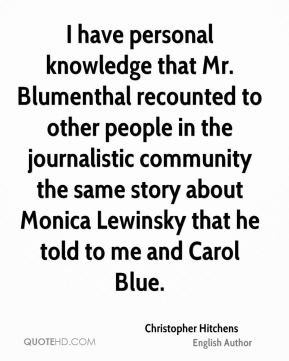 Christopher Hitchens - I have personal knowledge that Mr. Blumenthal recounted to other people in the journalistic community the same story about Monica Lewinsky that he told to me and Carol Blue.