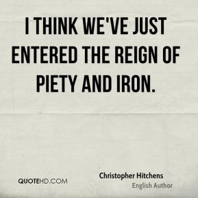 Christopher Hitchens - I think we've just entered the reign of piety and iron.
