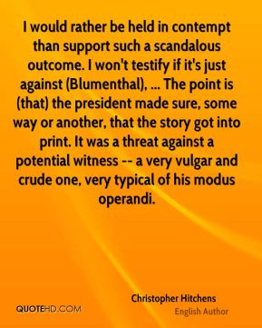 I would rather be held in contempt than support such a scandalous outcome. I won't testify if it's just against (Blumenthal), ... The point is (that) the president made sure, some way or another, that the story got into print. It was a threat against a potential witness -- a very vulgar and crude one, very typical of his modus operandi.