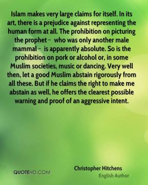Islam makes very large claims for itself. In its art, there is a prejudice against representing the human form at all. The prohibition on picturing the prophet – who was only another male mammal – is apparently absolute. So is the prohibition on pork or alcohol or, in some Muslim societies, music or dancing. Very well then, let a good Muslim abstain rigorously from all these. But if he claims the right to make me abstain as well, he offers the clearest possible warning and proof of an aggressive intent.