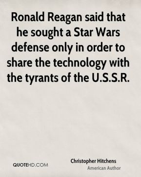 Christopher Hitchens - Ronald Reagan said that he sought a Star Wars defense only in order to share the technology with the tyrants of the U.S.S.R.