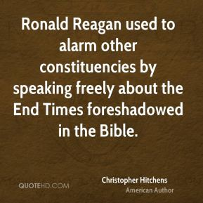 Christopher Hitchens - Ronald Reagan used to alarm other constituencies by speaking freely about the End Times foreshadowed in the Bible.