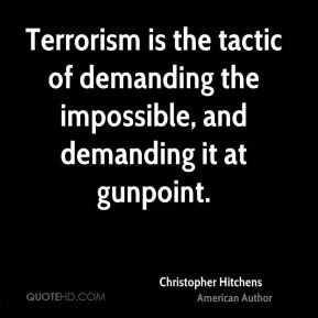 Terrorism is the tactic of demanding the impossible, and demanding it at gunpoint.