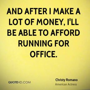 And after I make a lot of money, I'll be able to afford running for office.