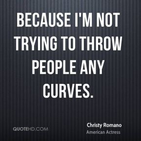 Christy Romano - Because I'm not trying to throw people any curves.