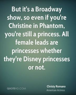 Christy Romano - But it's a Broadway show, so even if you're Christine in Phantom, you're still a princess. All female leads are princesses whether they're Disney princesses or not.