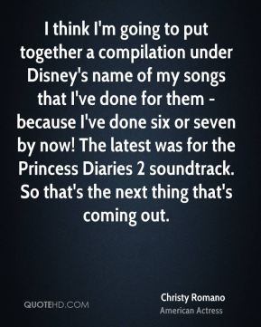 Christy Romano - I think I'm going to put together a compilation under Disney's name of my songs that I've done for them - because I've done six or seven by now! The latest was for the Princess Diaries 2 soundtrack. So that's the next thing that's coming out.