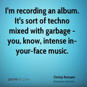 I'm recording an album. It's sort of techno mixed with garbage - you, know, intense in-your-face music.