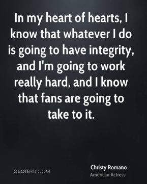 Christy Romano - In my heart of hearts, I know that whatever I do is going to have integrity, and I'm going to work really hard, and I know that fans are going to take to it.