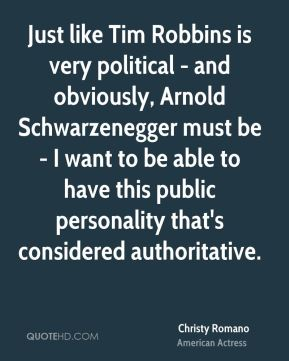 Christy Romano - Just like Tim Robbins is very political - and obviously, Arnold Schwarzenegger must be - I want to be able to have this public personality that's considered authoritative.