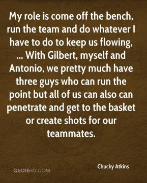 My role is come off the bench, run the team and do whatever I have to do to keep us flowing, ... With Gilbert, myself and Antonio, we pretty much have three guys who can run the point but all of us can also can penetrate and get to the basket or create shots for our teammates.