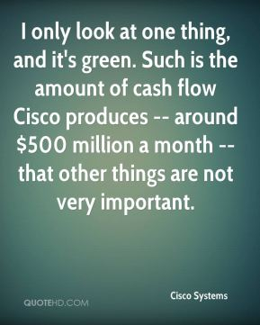 Cisco Systems - I only look at one thing, and it's green. Such is the amount of cash flow Cisco produces -- around $500 million a month -- that other things are not very important.