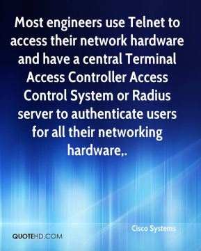 Cisco Systems - Most engineers use Telnet to access their network hardware and have a central Terminal Access Controller Access Control System or Radius server to authenticate users for all their networking hardware.