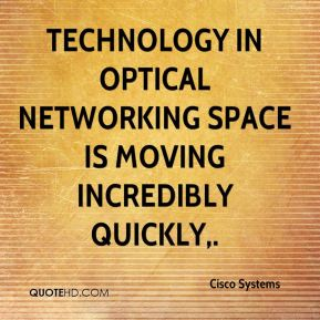 Cisco Systems - Technology in optical networking space is moving incredibly quickly.