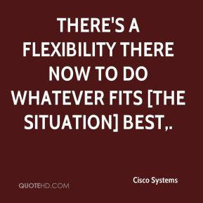 Cisco Systems - There's a flexibility there now to do whatever fits [the situation] best.
