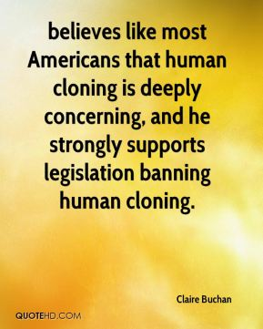 Claire Buchan - believes like most Americans that human cloning is deeply concerning, and he strongly supports legislation banning human cloning.