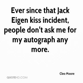 Cleo Moore - Ever since that Jack Eigen kiss incident, people don't ask me for my autograph any more.