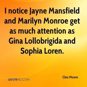 Cleo Moore - I notice Jayne Mansfield and Marilyn Monroe get as much attention as Gina Lollobrigida and Sophia Loren.
