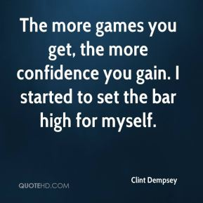 Clint Dempsey - The more games you get, the more confidence you gain. I started to set the bar high for myself.