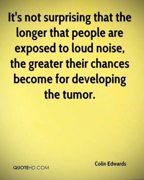 It's not surprising that the longer that people are exposed to loud noise, the greater their chances become for developing the tumor.