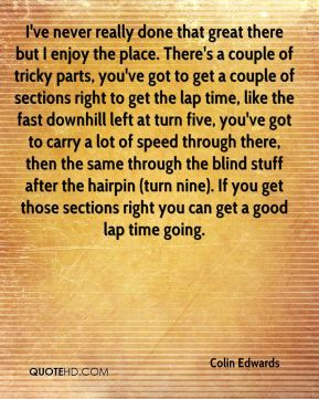 I've never really done that great there but I enjoy the place. There's a couple of tricky parts, you've got to get a couple of sections right to get the lap time, like the fast downhill left at turn five, you've got to carry a lot of speed through there, then the same through the blind stuff after the hairpin (turn nine). If you get those sections right you can get a good lap time going.
