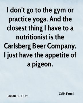 Colin Farrell - I don't go to the gym or practice yoga. And the closest thing I have to a nutritionist is the Carlsberg Beer Company. I just have the appetite of a pigeon.