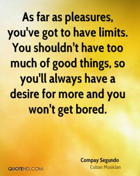 As far as pleasures, you've got to have limits. You shouldn't have too much of good things, so you'll always have a desire for more and you won't get bored.