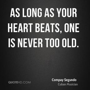 Compay Segundo - As long as your heart beats, one is never too old.