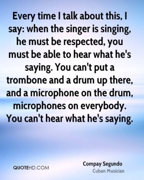 Compay Segundo - Every time I talk about this, I say: when the singer is singing, he must be respected, you must be able to hear what he's saying. You can't put a trombone and a drum up there, and a microphone on the drum, microphones on everybody. You can't hear what he's saying.