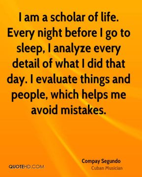 I am a scholar of life. Every night before I go to sleep, I analyze every detail of what I did that day. I evaluate things and people, which helps me avoid mistakes.