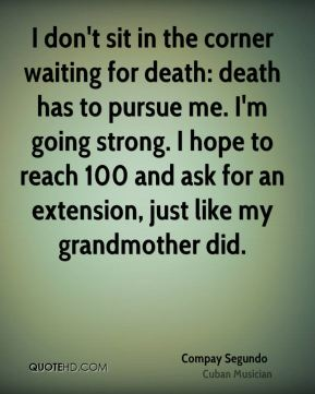 I don't sit in the corner waiting for death: death has to pursue me. I'm going strong. I hope to reach 100 and ask for an extension, just like my grandmother did.