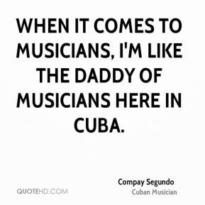 When it comes to musicians, I'm like the daddy of musicians here in Cuba.