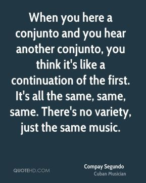 Compay Segundo - When you here a conjunto and you hear another conjunto, you think it's like a continuation of the first. It's all the same, same, same. There's no variety, just the same music.