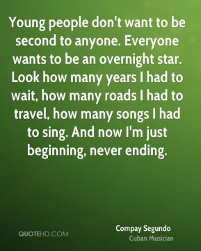 Young people don't want to be second to anyone. Everyone wants to be an overnight star. Look how many years I had to wait, how many roads I had to travel, how many songs I had to sing. And now I'm just beginning, never ending.
