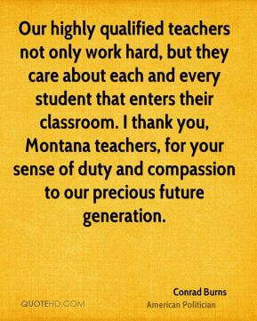Conrad Burns - Our highly qualified teachers not only work hard, but they care about each and every student that enters their classroom. I thank you, Montana teachers, for your sense of duty and compassion to our precious future generation.