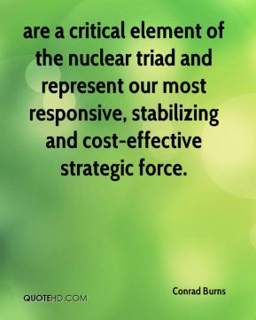Conrad Burns - are a critical element of the nuclear triad and represent our most responsive, stabilizing and cost-effective strategic force.