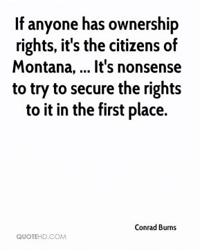 Conrad Burns - If anyone has ownership rights, it's the citizens of Montana, ... It's nonsense to try to secure the rights to it in the first place.