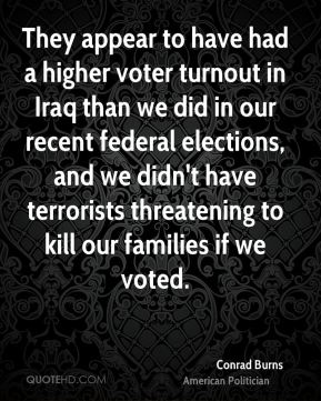 Conrad Burns - They appear to have had a higher voter turnout in Iraq than we did in our recent federal elections, and we didn't have terrorists threatening to kill our families if we voted.