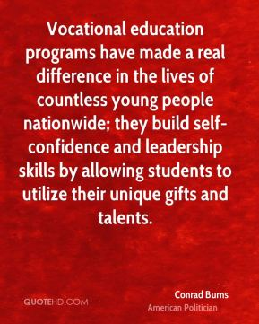 Conrad Burns - Vocational education programs have made a real difference in the lives of countless young people nationwide; they build self-confidence and leadership skills by allowing students to utilize their unique gifts and talents.