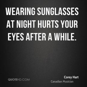 Corey Hart - Wearing sunglasses at night hurts your eyes after a while.