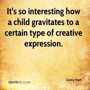 Corey Hart - It's so interesting how a child gravitates to a certain type of creative expression.