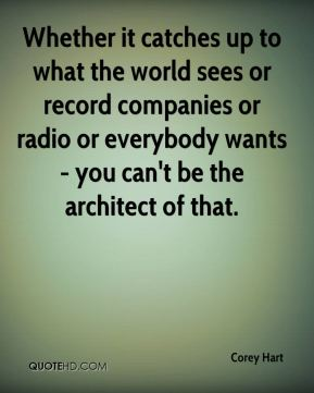 Corey Hart - Whether it catches up to what the world sees or record companies or radio or everybody wants - you can't be the architect of that.