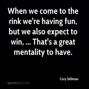 Cory Stillman - When we come to the rink we're having fun, but we also expect to win, ... That's a great mentality to have.