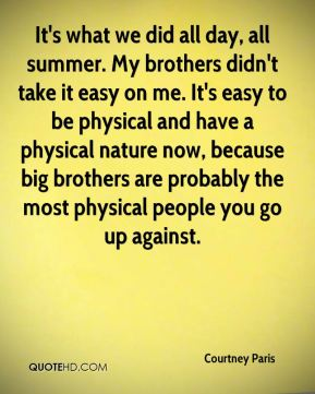 It's what we did all day, all summer. My brothers didn't take it easy on me. It's easy to be physical and have a physical nature now, because big brothers are probably the most physical people you go up against.