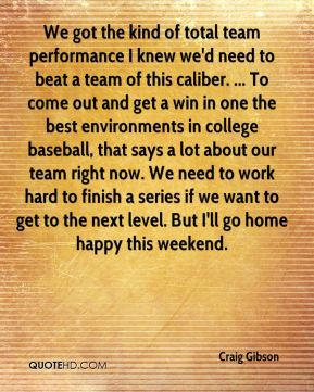 Craig Gibson - We got the kind of total team performance I knew we'd need to beat a team of this caliber. ... To come out and get a win in one the best environments in college baseball, that says a lot about our team right now. We need to work hard to finish a series if we want to get to the next level. But I'll go home happy this weekend.